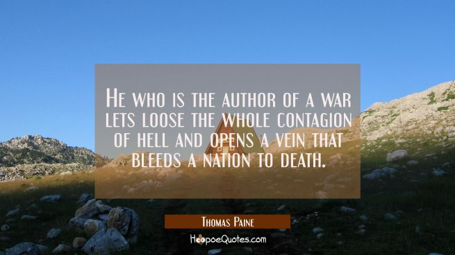 He who is the author of a war lets loose the whole contagion of hell and opens a vein that bleeds a