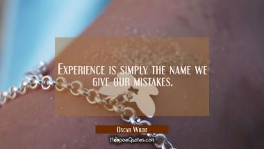 Experience is simply the name we give our mistakes. Oscar Wilde Quotes