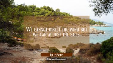 We cannot direct the wind but we can adjust the sails.