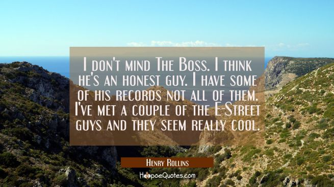 I don't mind The Boss. I think he's an honest guy. I have some of his records not all of them. I've