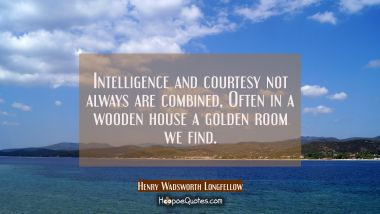 Intelligence and courtesy not always are combined, Often in a wooden house a golden room we find.