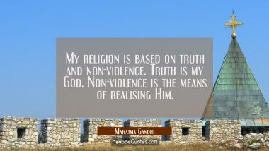 My religion is based on truth and non-violence. Truth is my God. Non-violence is the means of reali Mahatma Gandhi Quotes
