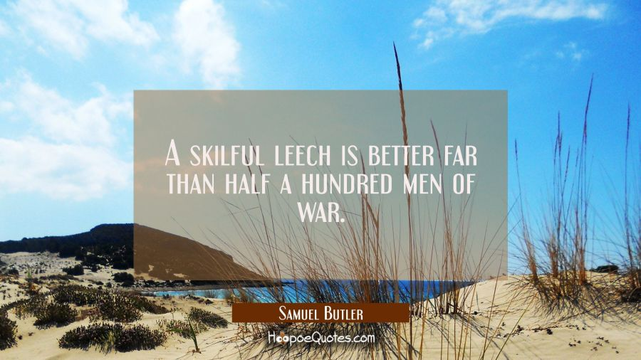 A skilful leech is better far than half a hundred men of war. Samuel Butler Quotes