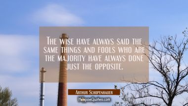 The wise have always said the same things and fools who are the majority have always done just the