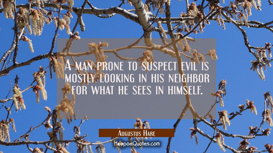 A man prone to suspect evil is mostly looking in his neighbor for what he sees in himself. Augustus Hare Quotes