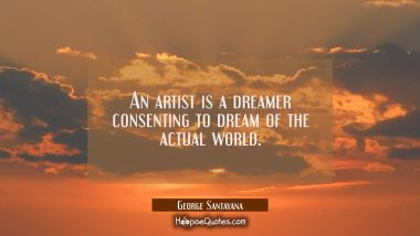 An artist is a dreamer consenting to dream of the actual world. George Santayana Quotes