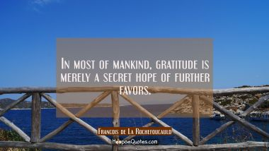 In most of mankind gratitude is merely a secret hope of further favors. Francois de La Rochefoucauld Quotes