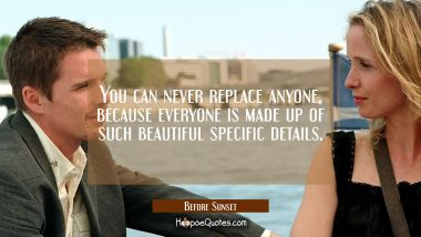 You can never replace anyone, because everyone is made up of such beautiful specific details. Quotes