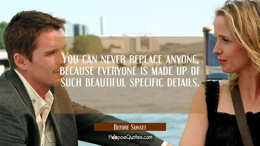 You can never replace anyone, because everyone is made up of such beautiful specific details. Movie Quotes Quotes