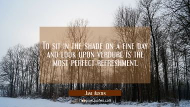 To sit in the shade on a fine day and look upon verdure is the most perfect refreshment. Jane Austen Quotes