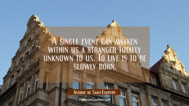 A single event can awaken within us a stranger totally unknown to us. To live is to be slowly born.