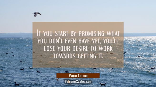 If you start by promising what you don't even have yet you'll lose your desire to work towards gett