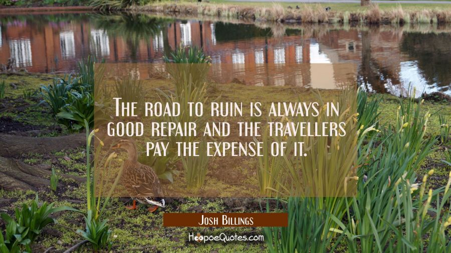 The road to ruin is always in good repair and the travellers pay the expense of it. Josh Billings Quotes