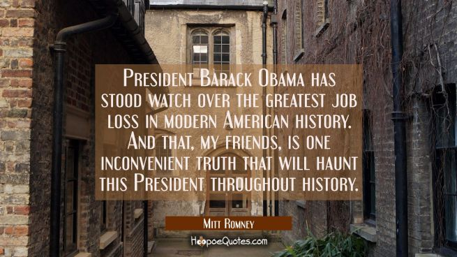 President Barack Obama has stood watch over the greatest job loss in modern American history. And t