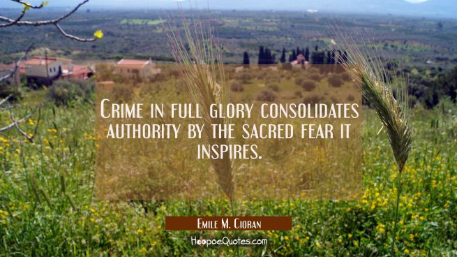 Crime in full glory consolidates authority by the sacred fear it inspires.