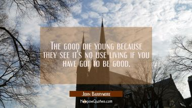 The good die young because they see it's no use living if you have got to be good.