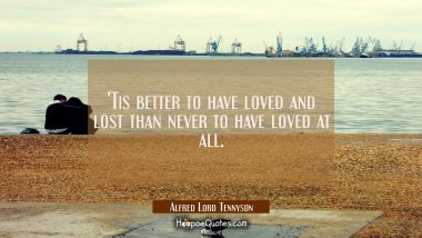 'Tis better to have loved and lost than never to have loved at all. Alfred Lord Tennyson Quotes