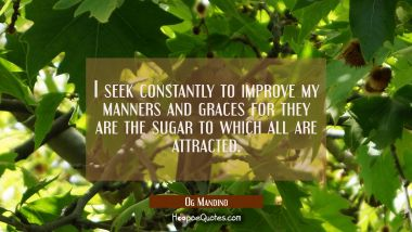 I seek constantly to improve my manners and graces for they are the sugar to which all are attracte