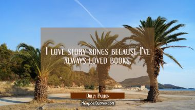 I love story songs because I've always loved books. Dolly Parton Quotes