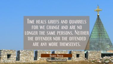 Time heals griefs and quarrels for we change and are no longer the same persons. Neither the offend