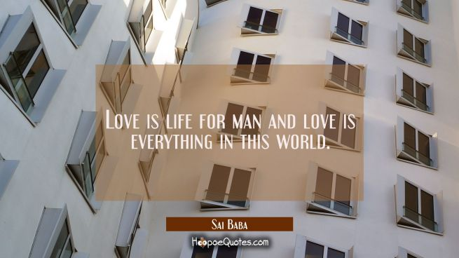 Love is life for man and love is everything in this world.