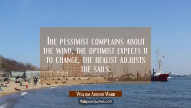 The pessimist complains about the wind, the optimist expects it to change, the realist adjusts the