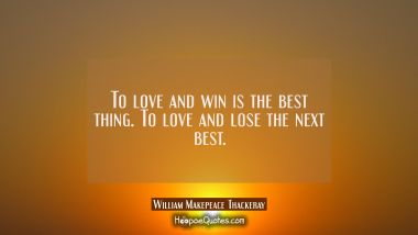 To love and win is the best thing. To love and lose the next best.