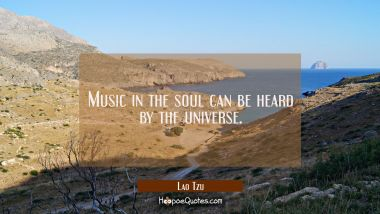 Music in the soul can be heard by the universe.
