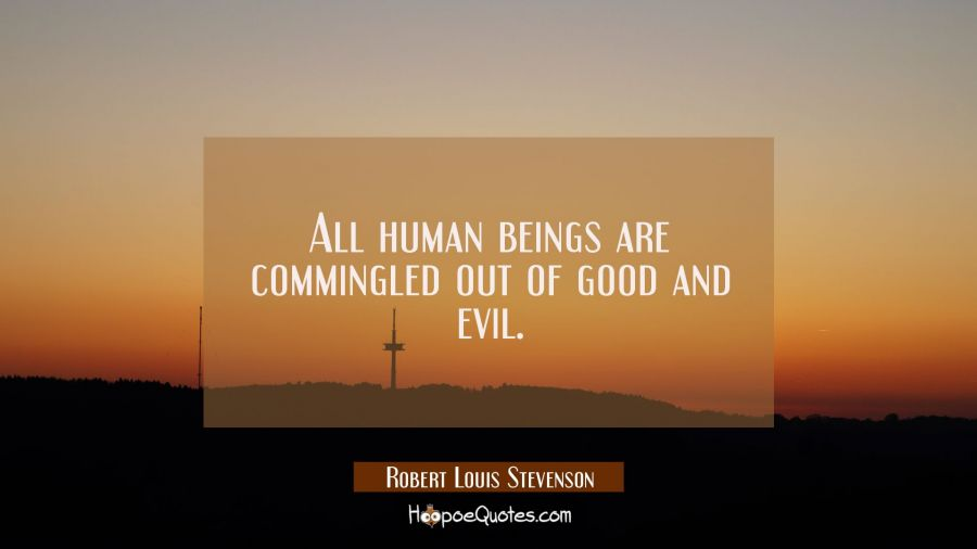 All human beings are commingled out of good and evil. Robert Louis Stevenson Quotes