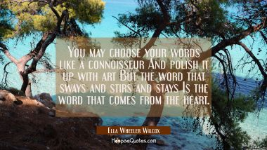 You may choose your words like a connoisseur And polish it up with art But the word that sways and