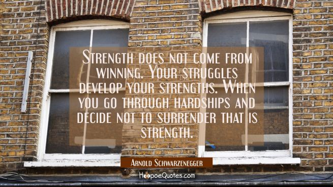 Strength does not come from winning. Your struggles develop your strengths. When you go through har