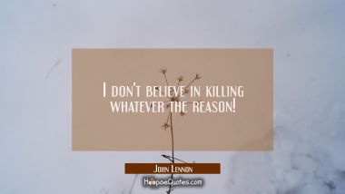 I don't believe in killing whatever the reason!
