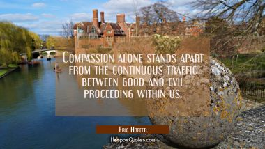 Compassion alone stands apart from the continuous traffic between good and evil proceeding within u