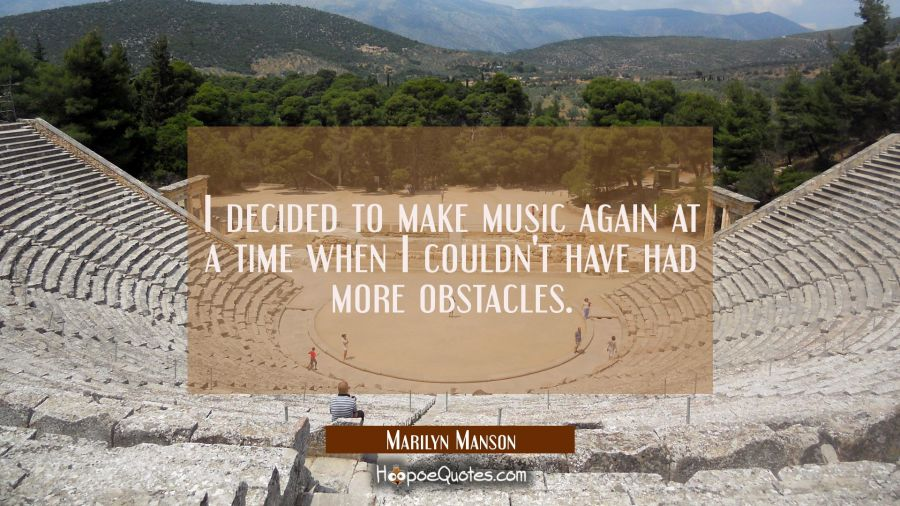 I decided to make music again at a time when I couldn't have had more obstacles. Marilyn Manson Quotes