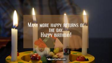 Many more happy returns of the day. Happy birthday! Quotes