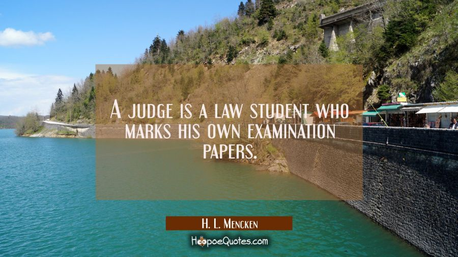 A judge is a law student who marks his own examination papers. H. L. Mencken Quotes