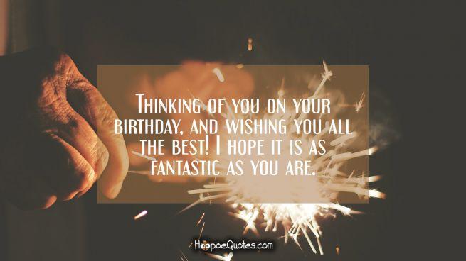 Thinking of you on your birthday, and wishing you all the best! I hope it is as fantastic as you are.