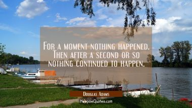 For a moment nothing happened. Then after a second or so nothing continued to happen. Douglas Adams Quotes