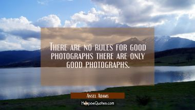 There are no rules for good photographs there are only good photographs.
