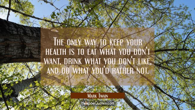 The only way to keep your health is to eat what you don't want drink what you don't like and do wha