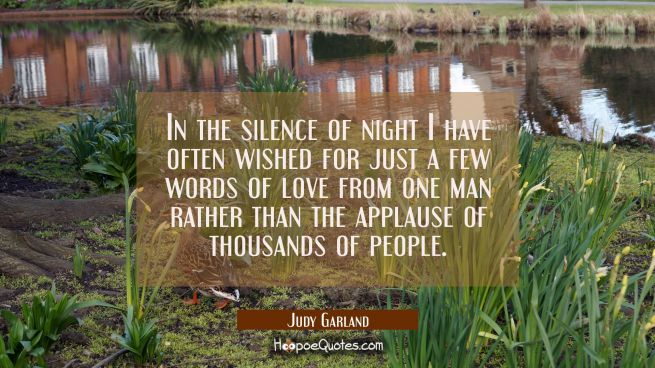 In the silence of night I have often wished for just a few words of love from one man rather than t