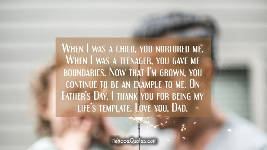 When I was a child, you nurtured me. When I was a teenager, you gave me boundaries. Now that I'm grown, you continue to be an example to me. On Father's Day, I thank you for being my life's template. Love you, Dad. Father's Day Quotes