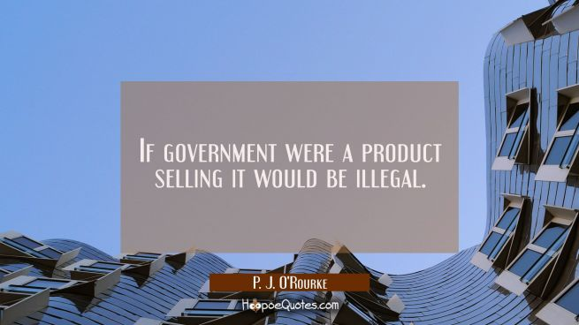 If government were a product selling it would be illegal.