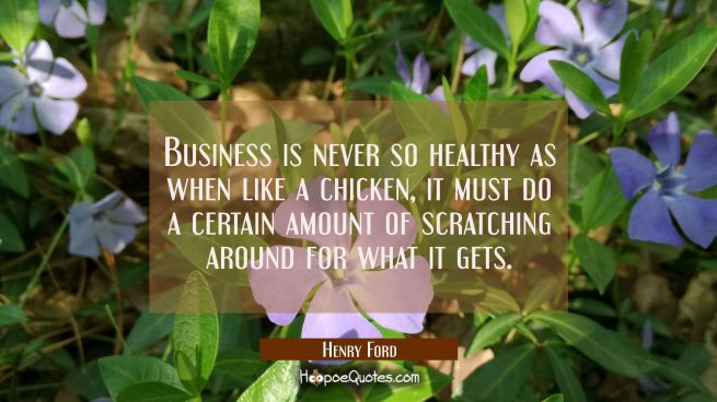 Business is never so healthy as when like a chicken it must do a certain amount of scratching aroun
