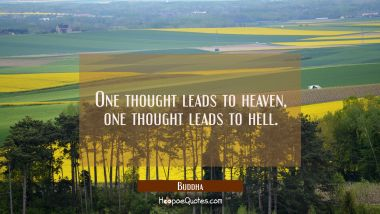 One thought leads to heaven one thought leads to hell.