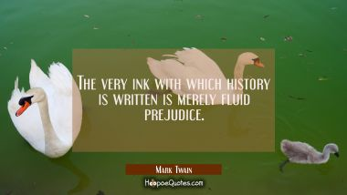 The very ink with which history is written is merely fluid prejudice. Mark Twain Quotes