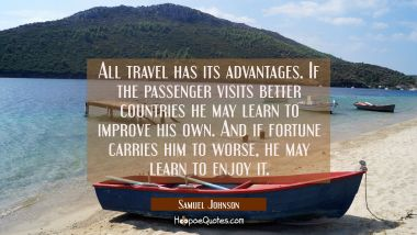 All travel has its advantages. If the passenger visits better countries he may learn to improve his Samuel Johnson Quotes