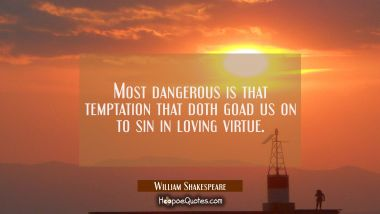 Most dangerous is that temptation that doth goad us on to sin in loving virtue.
