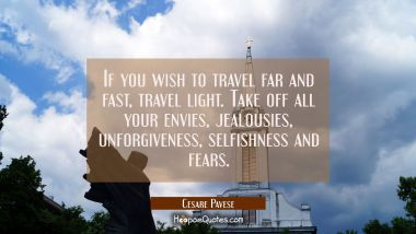 If you wish to travel far and fast travel light. Take off all your envies jealousies unforgiveness
