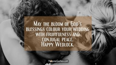 May the bloom of God's blessings colour your wedding with fruitfulness and conjugal peace. Happy Wedlock. Wedding Quotes